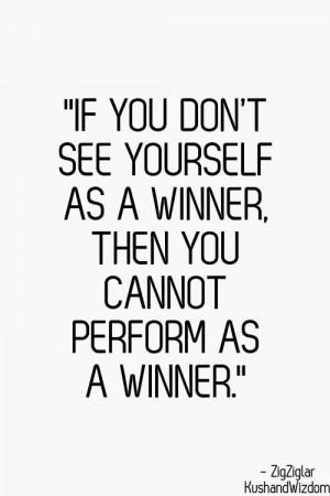 ... yourself as a winner, then you cannot perform as a winner - Zig Ziglar