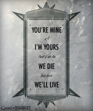 You're mine and I'm yours and if we die, we die but first we'll live ...