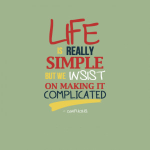 "... really simple, but we insist on making it complicated."" - Confucius"
