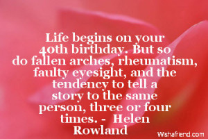 Life begins on your 40th birthday. But so do fallen arches, rheumatism ...