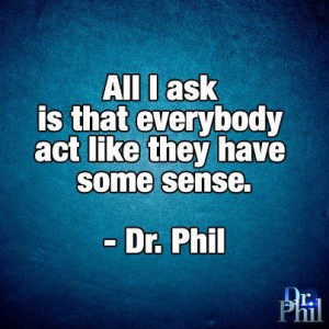 All I ask is that everybody act like they have some sense. -Dr. Phil