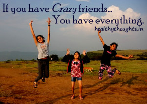 Friendship quotes-If you have crazy friends You have everything