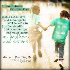 have a dream that one day... little black boys and black girls will ...