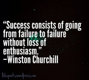Success Consists Of Going From Failure To Failure Without A Loss Of ...