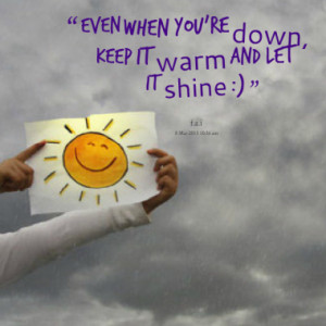 even when you re down keep it warm and let it shine quotes from ...