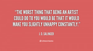 The worst thing that being an artist could do to you would be that it ...