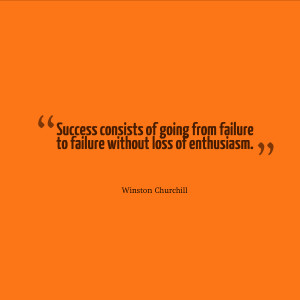 Success consists of going from failure to failure without loss of ...