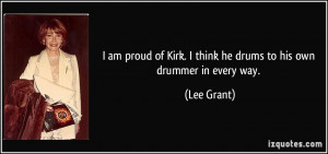 ... of Kirk. I think he drums to his own drummer in every way. - Lee Grant