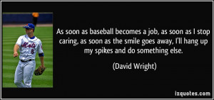 ... away, I'll hang up my spikes and do something else. - David Wright