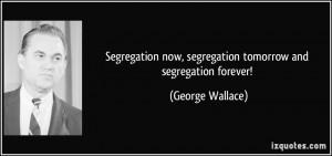 Segregation now, segregation tomorrow and segregation forever ...