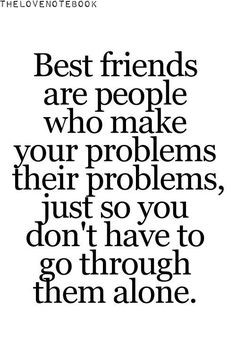 Best friends are people who make your problems their problems, just so ...
