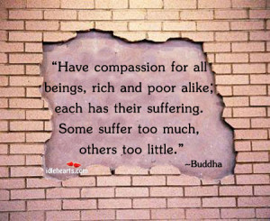 Have compassion for all beings, rich and poor alike;