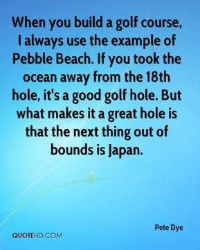 Pete Dye - When you build a golf course, I always use the example of ...