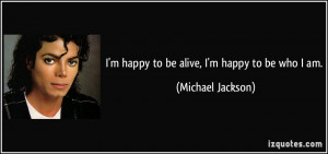 happy to be alive, I'm happy to be who I am. - Michael Jackson