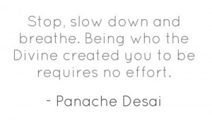 Stop, slow down and breathe. Being who the Divine created