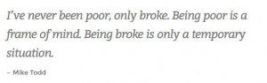 ... frame of mind. Being broke is only a temporary situation. - Mike Todd