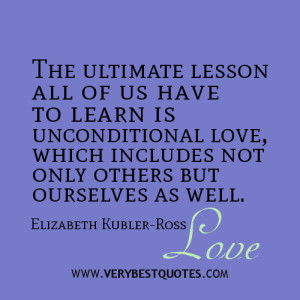 The ultimate lesson all of us have to learn is unconditional love ...