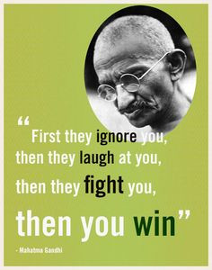 ... they laugh at you, then they fight you, then you win - Mahatma Gandhi