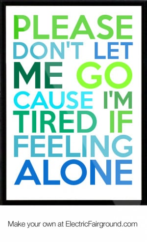Please don't let me go cause I'm tired if feeling alone Framed Quote