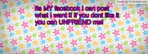 Its MY facebook I can post what I want !! If you dont like it you can ...