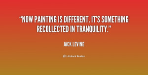 ... painting is different. It's something recollected in tranquility