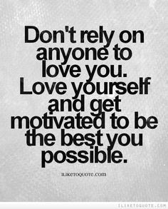 Don't rely on anyone to love you. Love yourself and get motivated to ...