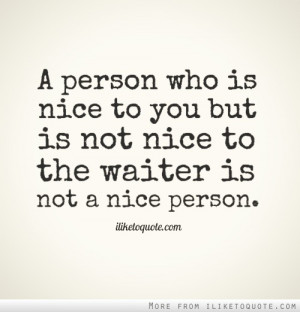 person who is nice to you but is not nice to the waiter is not