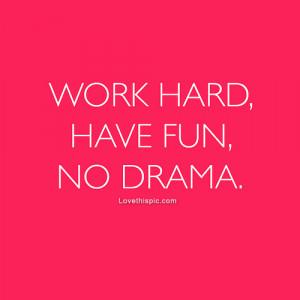 Work hard, have fun, no drama