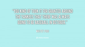 You kind of took it for granted around the Yankees that there was ...