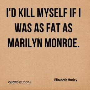kill myself if I was as fat as Marilyn Monroe.