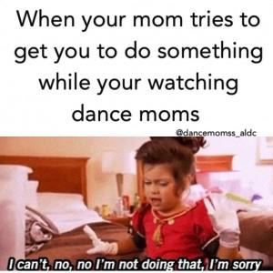 Lol that's so true. I'm like shut up! I'm watching dance moms!