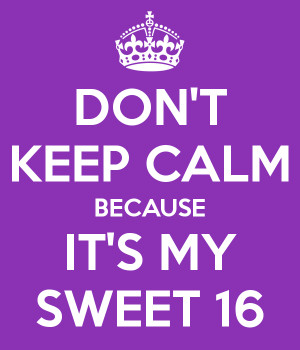 Don't Keep Calm Because It's My Sweet 16