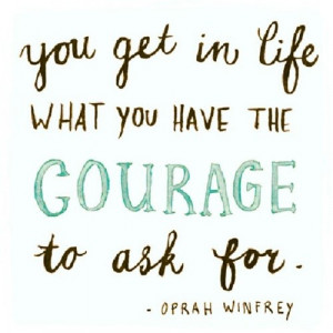 ... in life what you have the courage to ask for.