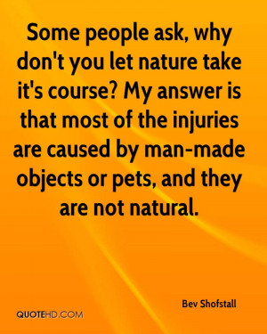 Some people ask, why don't you let nature take it's course? My answer ...