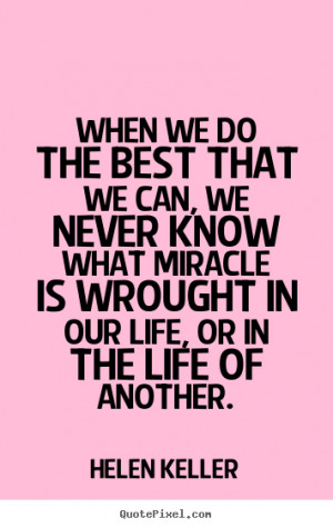 When we do the best that we can, we never know what miracle is wrought ...