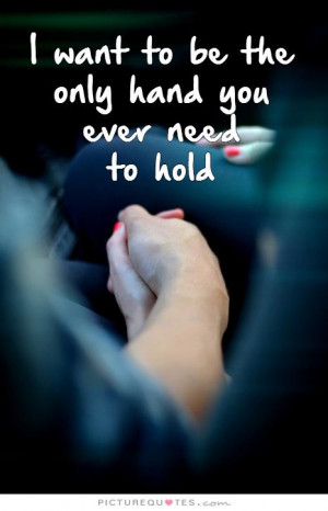 want to be the only hand you ever need to hold Picture Quote #1