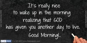 ... realizing that GOD has given you another day to live. Good Morning