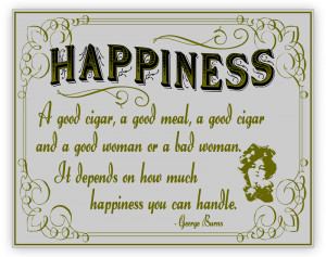 Happiness. Cigar and good or bad women. George Burns quote