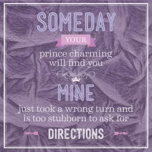 Someday Your Prince Charming Will Find You. Mine Just Took A Wrong ...