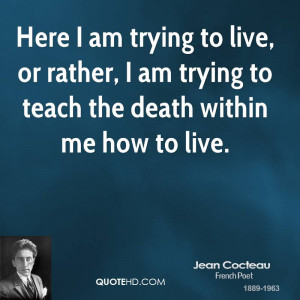 Here I am trying to live, or rather, I am trying to teach the death ...