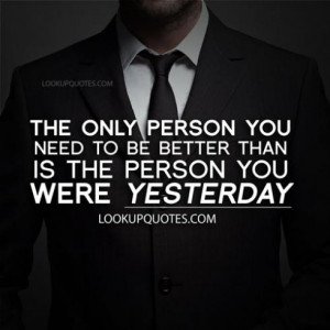 The only person you need to be better than is the person you were ...