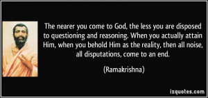 The nearer you come to God, the less you are disposed to questioning ...