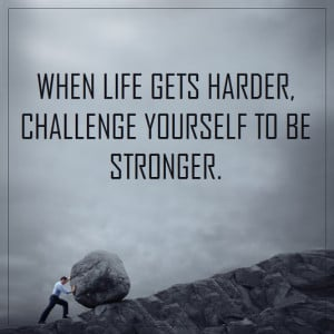 When life gets harder, challenge yourself to be stronger.""
