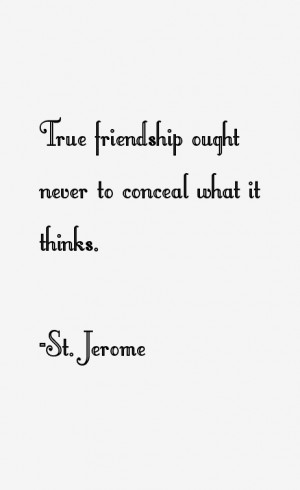 """True friendship ought never to conceal what it thinks."""""""