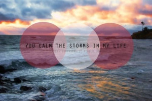 You calm the storms in my life