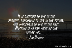 future-It is difficult to live in the present, ridiculous to live in ...