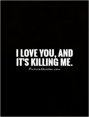 love you, and it's killing me.
