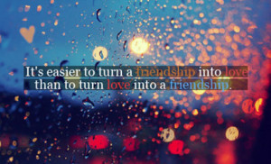 It's easier to turn a friendship into love than to turn love into a ...