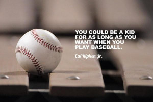 ... kid for as long as you want when you play baseball
