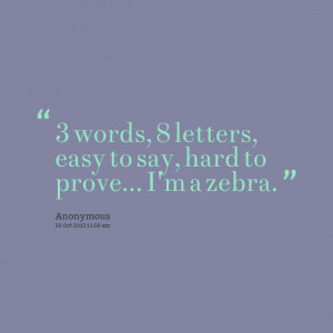 Quotes Picture: 3 words, 8 letters, easy to say, hard to prove i'm a ...